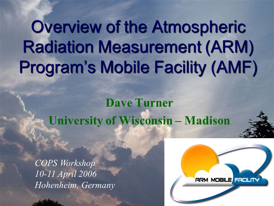 Overview of the Atmospheric Radiation Measurement (ARM) Program's Mobile Facility (AMF) Dave Turner University of Wisconsin – Madison COPS Workshop 10