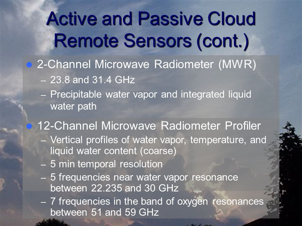 Active and Passive Cloud Remote Sensors (cont.) 2-Channel Microwave Radiometer (MWR) – 23.8 and 31.4 GHz – Precipitable water vapor and integrated liq