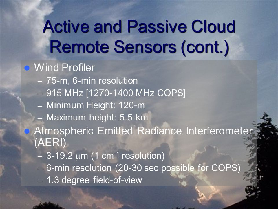 Active and Passive Cloud Remote Sensors (cont.) Wind Profiler – 75-m, 6-min resolution – 915 MHz [1270-1400 MHz COPS] – Minimum Height: 120-m – Maximu