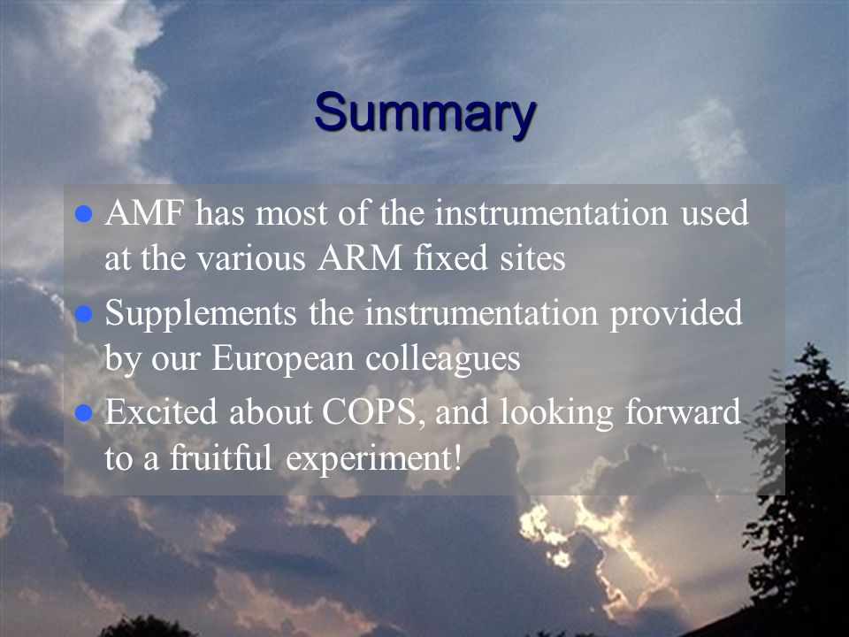 Summary AMF has most of the instrumentation used at the various ARM fixed sites Supplements the instrumentation provided by our European colleagues Excited about COPS, and looking forward to a fruitful experiment!
