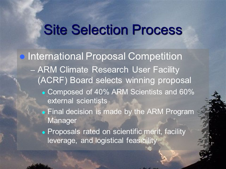 Site Selection Process International Proposal Competition – ARM Climate Research User Facility (ACRF) Board selects winning proposal Composed of 40% ARM Scientists and 60% external scientists Final decision is made by the ARM Program Manager Proposals rated on scientific merit, facility leverage, and logistical feasibility