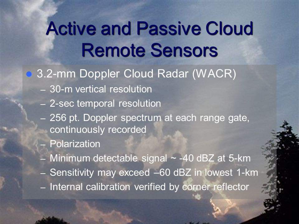 Active and Passive Cloud Remote Sensors 3.2-mm Doppler Cloud Radar (WACR) – 30-m vertical resolution – 2-sec temporal resolution – 256 pt. Doppler spe