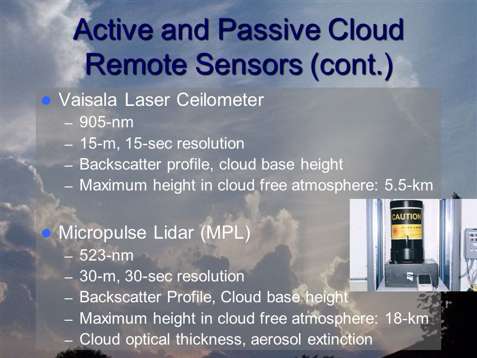 Active and Passive Cloud Remote Sensors (cont.) Vaisala Laser Ceilometer – 905-nm – 15-m, 15-sec resolution – Backscatter profile, cloud base height – Maximum height in cloud free atmosphere: 5.5-km Micropulse Lidar (MPL) – 523-nm – 30-m, 30-sec resolution – Backscatter Profile, Cloud base height – Maximum height in cloud free atmosphere: 18-km – Cloud optical thickness, aerosol extinction