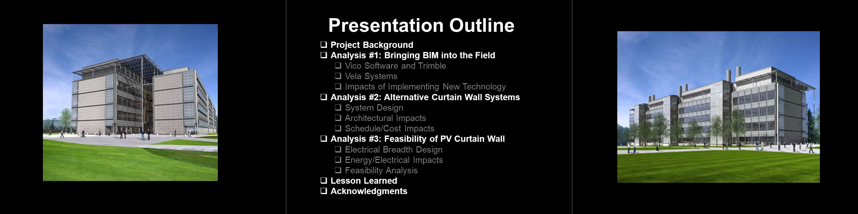Presentation Outline  Project Background  Analysis #1: Bringing BIM into the Field  Vico Software and Trimble  Vela Systems  Impacts of Implementing New Technology  Analysis #2: Alternative Curtain Wall Systems  System Design  Architectural Impacts  Schedule/Cost Impacts  Analysis #3: Feasibility of PV Curtain Wall  Electrical Breadth Design  Energy/Electrical Impacts  Feasibility Analysis  Lesson Learned  Acknowledgments