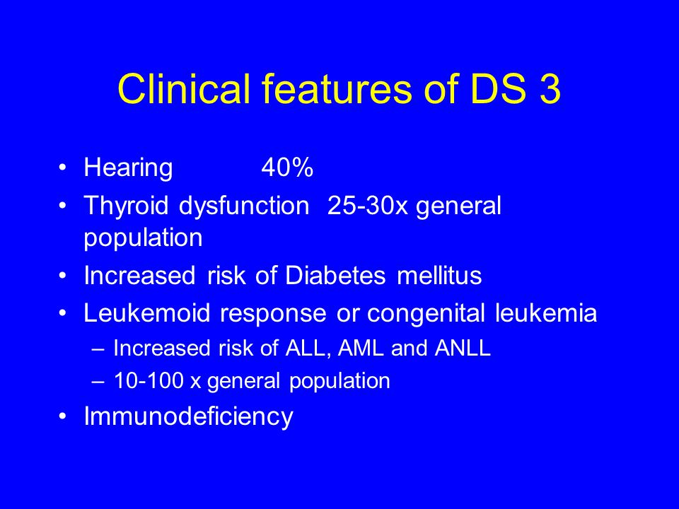 Clinical features of DS 3 Hearing40% Thyroid dysfunction 25-30x general population Increased risk of Diabetes mellitus Leukemoid response or congenita