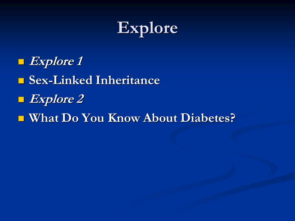 Explore Explore 1 Explore 1 Sex-Linked Inheritance Sex-Linked Inheritance Explore 2 Explore 2 What Do You Know About Diabetes? What Do You Know About