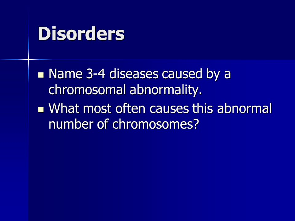 Disorders Name 3-4 diseases caused by a chromosomal abnormality. Name 3-4 diseases caused by a chromosomal abnormality. What most often causes this ab