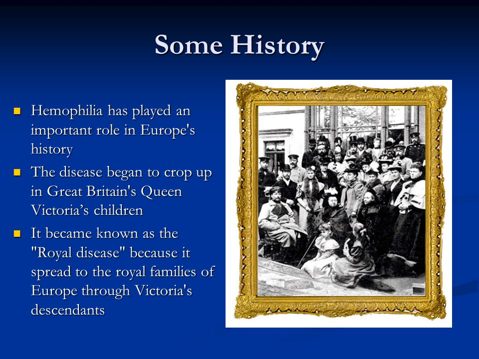 Some History Hemophilia has played an important role in Europe s history Hemophilia has played an important role in Europe s history The disease began to crop up in Great Britain s Queen Victoria's children The disease began to crop up in Great Britain s Queen Victoria's children It became known as the Royal disease because it spread to the royal families of Europe through Victoria s descendants It became known as the Royal disease because it spread to the royal families of Europe through Victoria s descendants