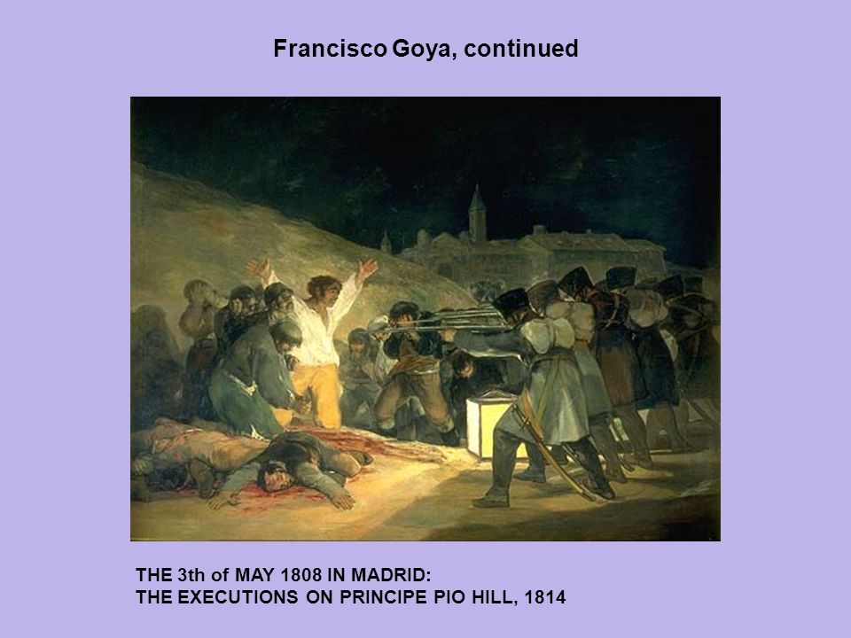 Francisco Goya, continued THE 3th of MAY 1808 IN MADRID: THE EXECUTIONS ON PRINCIPE PIO HILL, 1814