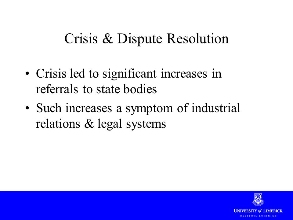 Crisis & Dispute Resolution Crisis led to significant increases in referrals to state bodies Such increases a symptom of industrial relations & legal