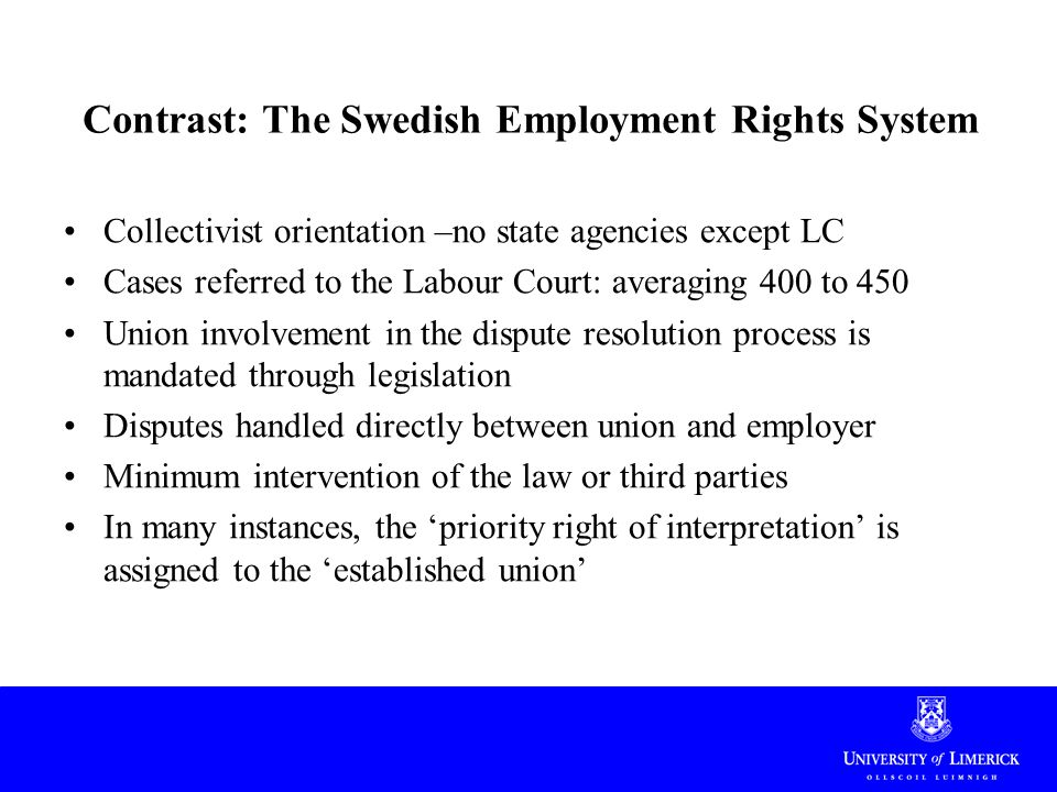 Contrast: The Swedish Employment Rights System Collectivist orientation –no state agencies except LC Cases referred to the Labour Court: averaging 400 to 450 Union involvement in the dispute resolution process is mandated through legislation Disputes handled directly between union and employer Minimum intervention of the law or third parties In many instances, the 'priority right of interpretation' is assigned to the 'established union'