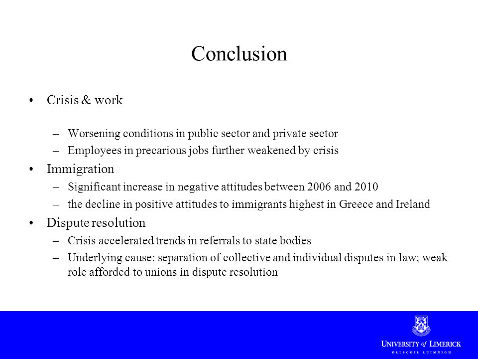 Conclusion Crisis & work –Worsening conditions in public sector and private sector –Employees in precarious jobs further weakened by crisis Immigration –Significant increase in negative attitudes between 2006 and 2010 –the decline in positive attitudes to immigrants highest in Greece and Ireland Dispute resolution –Crisis accelerated trends in referrals to state bodies –Underlying cause: separation of collective and individual disputes in law; weak role afforded to unions in dispute resolution