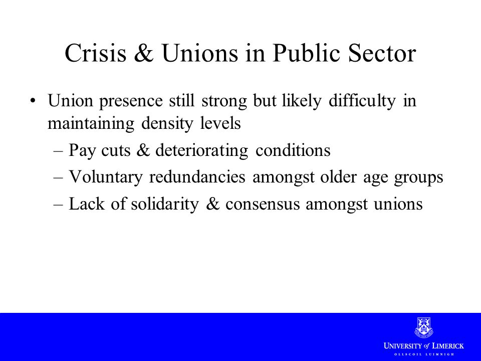 Crisis & Unions in Public Sector Union presence still strong but likely difficulty in maintaining density levels –Pay cuts & deteriorating conditions