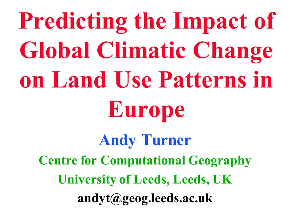 Predicting the Impact of Global Climatic Change on Land Use Patterns in Europe Andy Turner Centre for Computational Geography University of Leeds, Leeds, UK andyt@geog.leeds.ac.uk