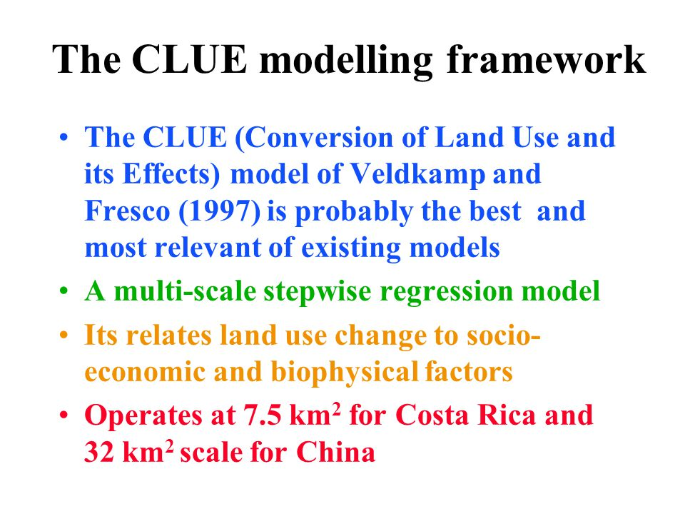The CLUE modelling framework The CLUE (Conversion of Land Use and its Effects) model of Veldkamp and Fresco (1997) is probably the best and most relevant of existing models A multi-scale stepwise regression model Its relates land use change to socio- economic and biophysical factors Operates at 7.5 km 2 for Costa Rica and 32 km 2 scale for China