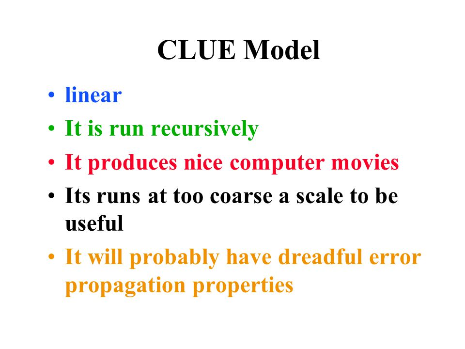 CLUE Model linear It is run recursively It produces nice computer movies Its runs at too coarse a scale to be useful It will probably have dreadful error propagation properties