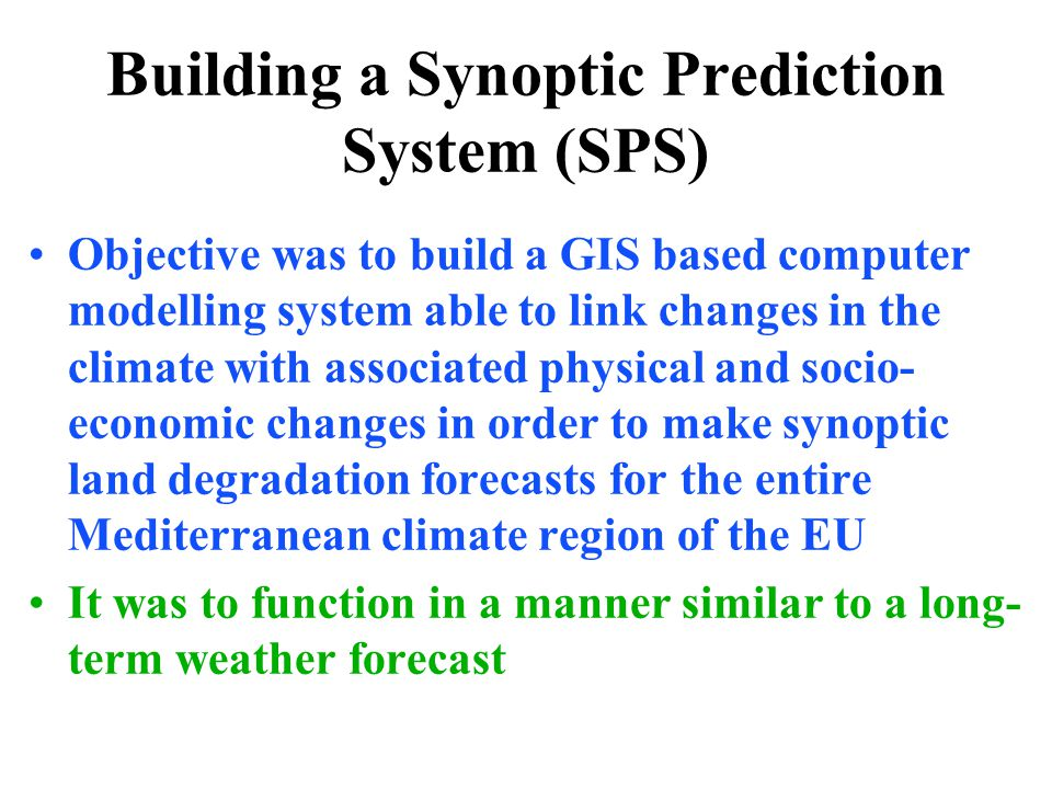 Building a Synoptic Prediction System (SPS) Objective was to build a GIS based computer modelling system able to link changes in the climate with associated physical and socio- economic changes in order to make synoptic land degradation forecasts for the entire Mediterranean climate region of the EU It was to function in a manner similar to a long- term weather forecast