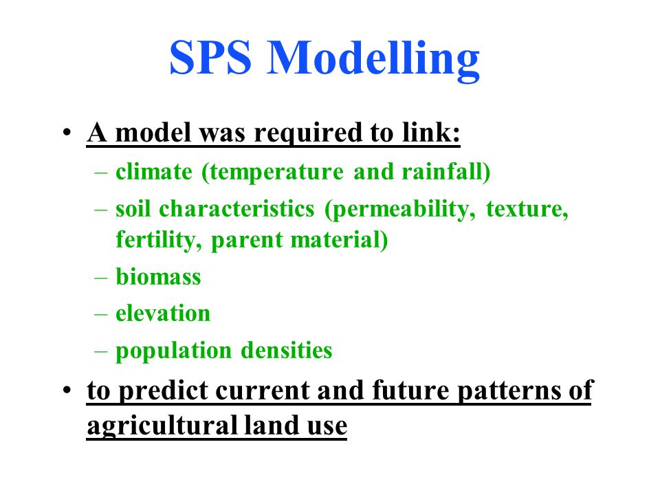 SPS Modelling A model was required to link: –climate (temperature and rainfall) –soil characteristics (permeability, texture, fertility, parent material) –biomass –elevation –population densities to predict current and future patterns of agricultural land use