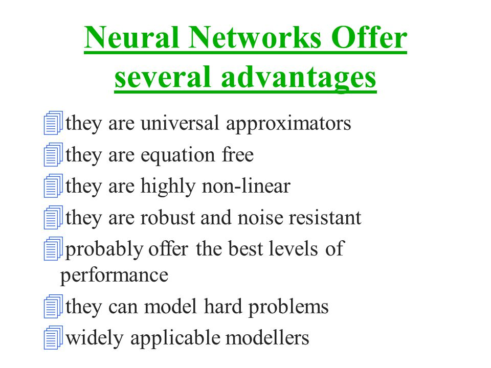 Neural Networks Offer several advantages 4 they are universal approximators 4 they are equation free 4 they are highly non-linear 4 they are robust and noise resistant 4 probably offer the best levels of performance 4 they can model hard problems 4 widely applicable modellers