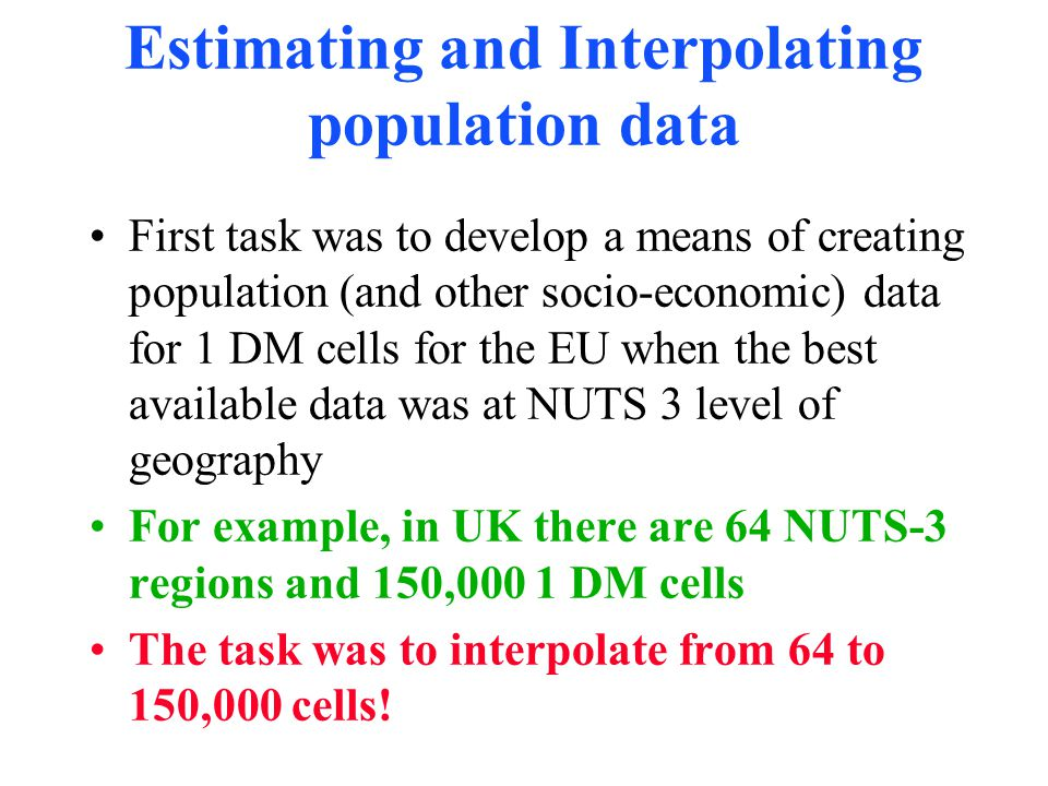 Estimating and Interpolating population data First task was to develop a means of creating population (and other socio-economic) data for 1 DM cells for the EU when the best available data was at NUTS 3 level of geography For example, in UK there are 64 NUTS-3 regions and 150,000 1 DM cells The task was to interpolate from 64 to 150,000 cells!