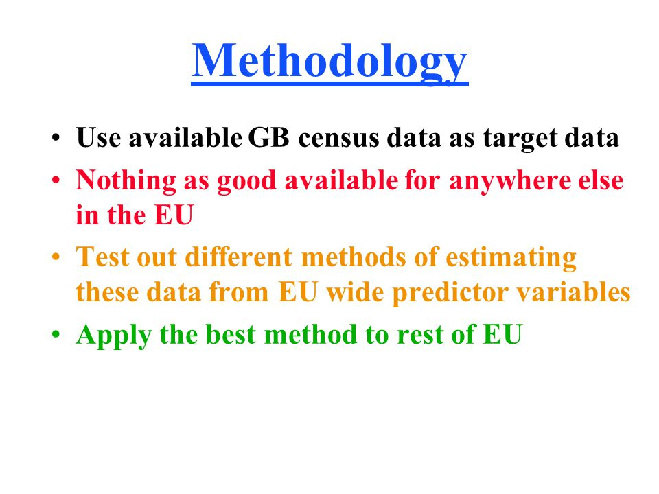 Methodology Use available GB census data as target data Nothing as good available for anywhere else in the EU Test out different methods of estimating these data from EU wide predictor variables Apply the best method to rest of EU