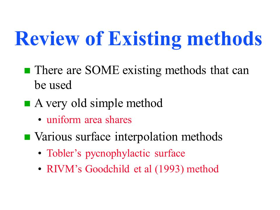 Review of Existing methods n There are SOME existing methods that can be used n A very old simple method uniform area shares n Various surface interpolation methods Tobler's pycnophylactic surface RIVM's Goodchild et al (1993) method