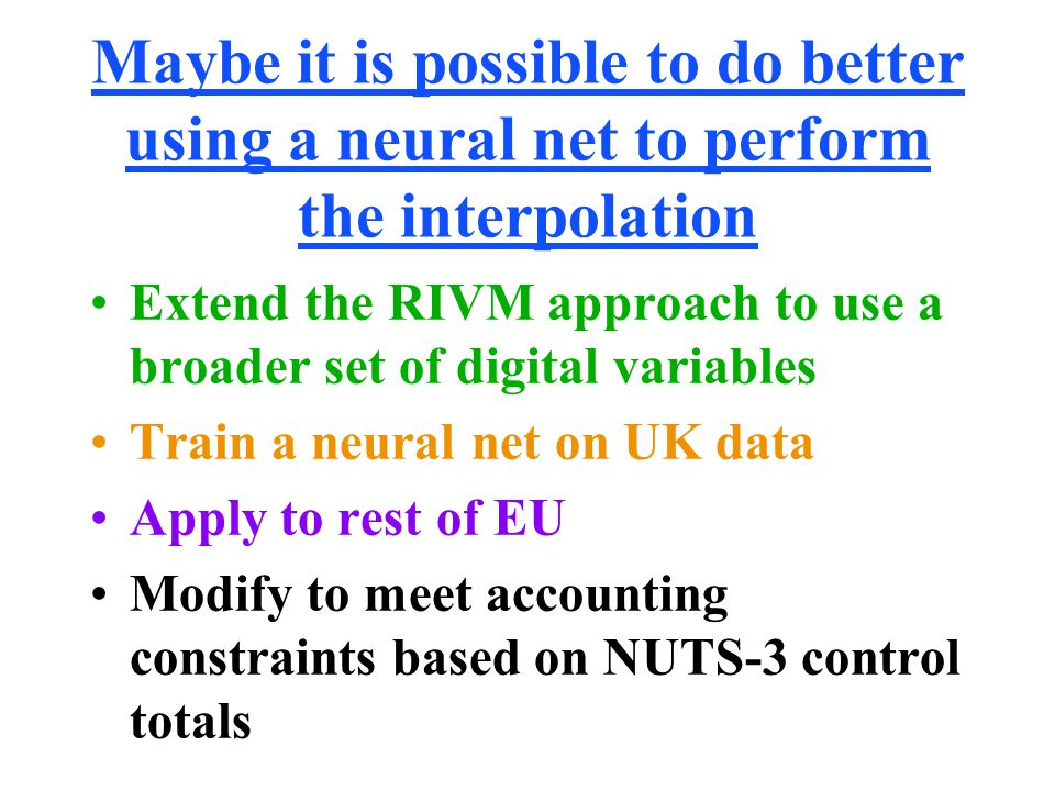 Maybe it is possible to do better using a neural net to perform the interpolation Extend the RIVM approach to use a broader set of digital variables Train a neural net on UK data Apply to rest of EU Modify to meet accounting constraints based on NUTS-3 control totals