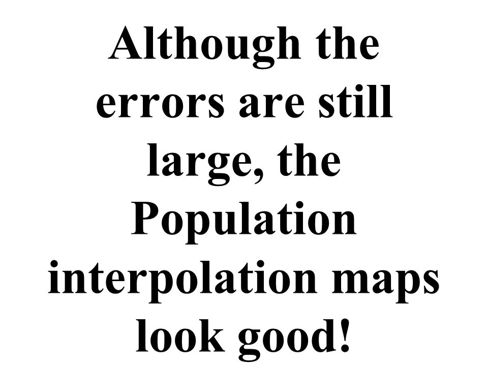 Although the errors are still large, the Population interpolation maps look good!