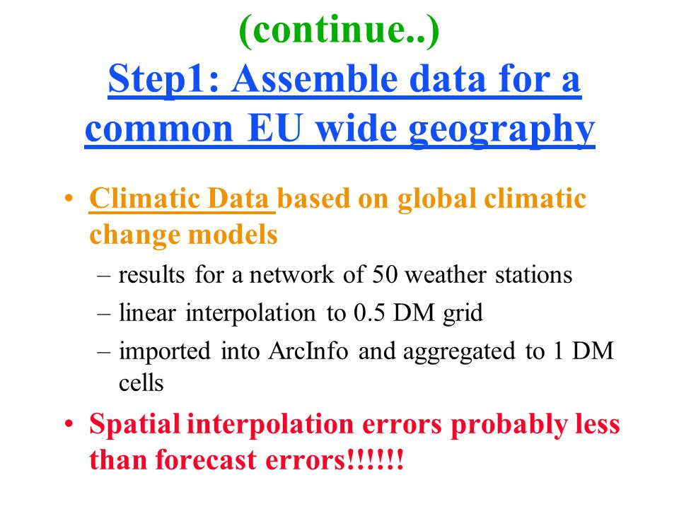 (continue..) Step1: Assemble data for a common EU wide geography Climatic Data based on global climatic change models –results for a network of 50 weather stations –linear interpolation to 0.5 DM grid –imported into ArcInfo and aggregated to 1 DM cells Spatial interpolation errors probably less than forecast errors!!!!!!