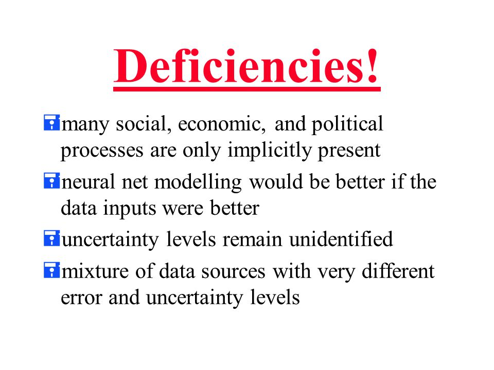 Deficiencies! =many social, economic, and political processes are only implicitly present =neural net modelling would be better if the data inputs wer