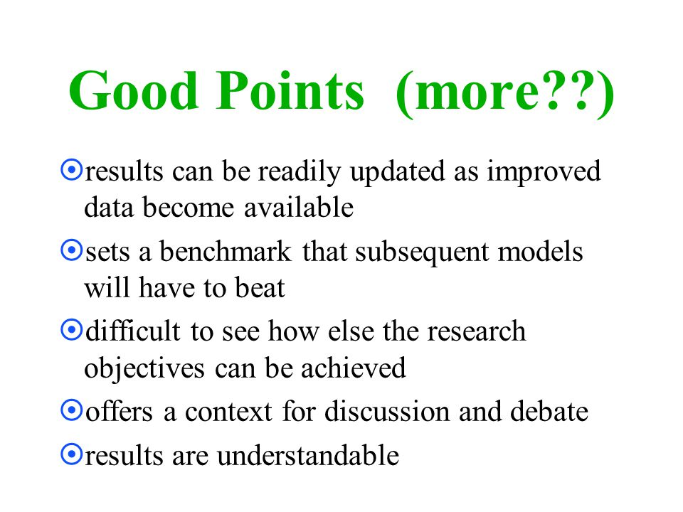Good Points (more??) ¤results can be readily updated as improved data become available ¤sets a benchmark that subsequent models will have to beat ¤difficult to see how else the research objectives can be achieved ¤offers a context for discussion and debate ¤results are understandable