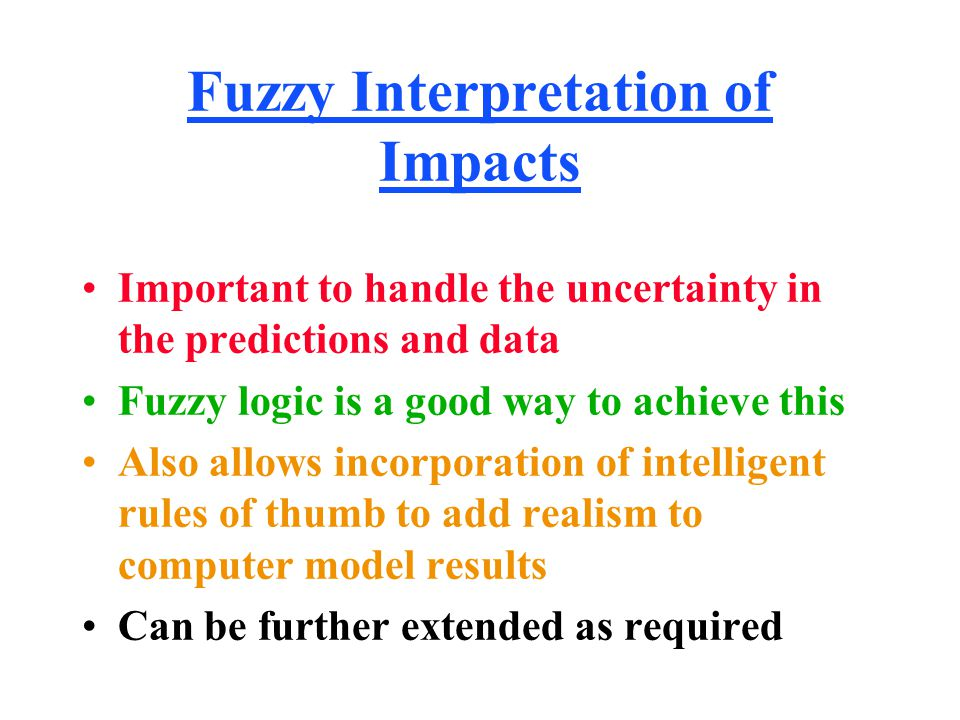 Fuzzy Interpretation of Impacts Important to handle the uncertainty in the predictions and data Fuzzy logic is a good way to achieve this Also allows incorporation of intelligent rules of thumb to add realism to computer model results Can be further extended as required