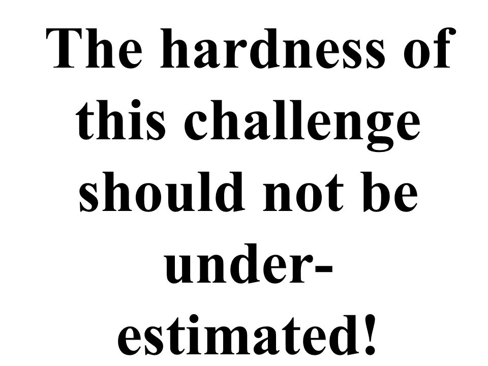 The hardness of this challenge should not be under- estimated!