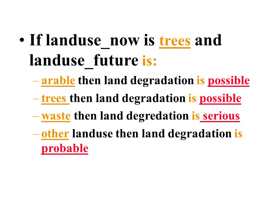 If landuse_now is trees and landuse_future is: –arable then land degradation is possible –trees then land degradation is possible –waste then land degredation is serious –other landuse then land degradation is probable