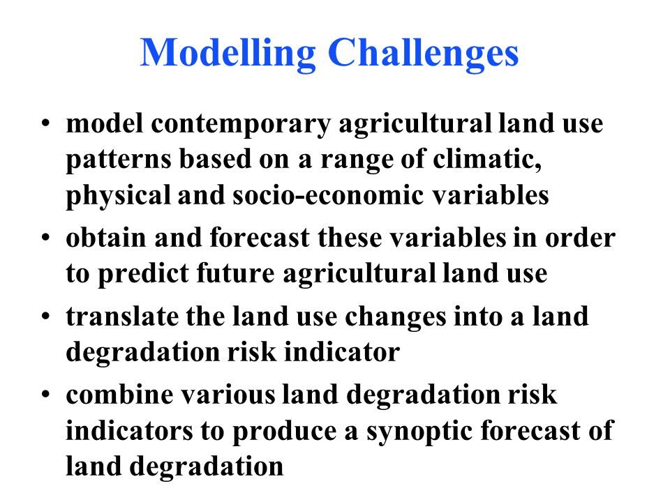 Modelling Challenges model contemporary agricultural land use patterns based on a range of climatic, physical and socio-economic variables obtain and forecast these variables in order to predict future agricultural land use translate the land use changes into a land degradation risk indicator combine various land degradation risk indicators to produce a synoptic forecast of land degradation
