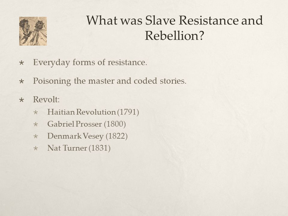 What was Slave Resistance and Rebellion?  Everyday forms of resistance.  Poisoning the master and coded stories.  Revolt:  Haitian Revolution (179