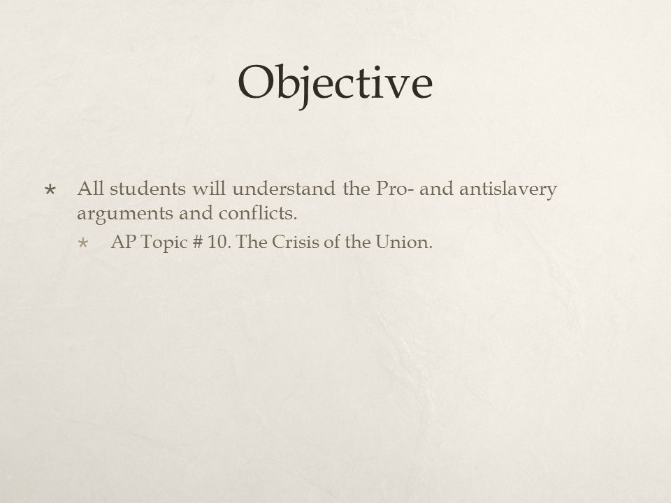 Objective  All students will understand the Pro- and antislavery arguments and conflicts.  AP Topic # 10. The Crisis of the Union.