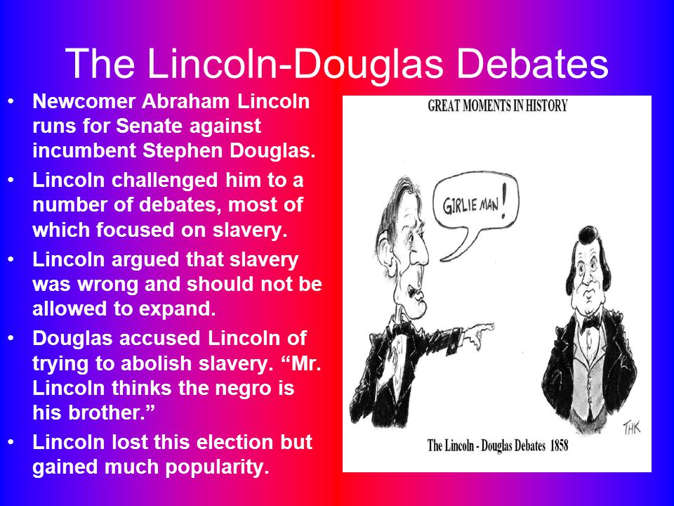 The Lincoln-Douglas Debates Newcomer Abraham Lincoln runs for Senate against incumbent Stephen Douglas.