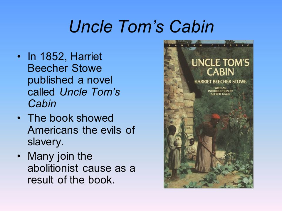 Uncle Tom's Cabin In 1852, Harriet Beecher Stowe published a novel called Uncle Tom's Cabin The book showed Americans the evils of slavery.