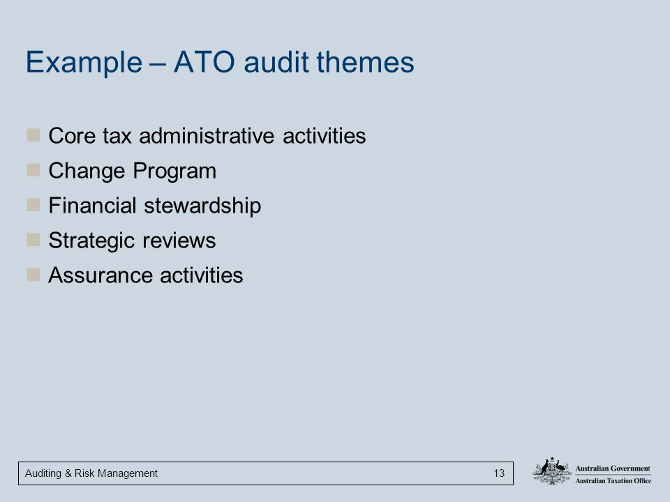 Auditing & Risk Management 13 Example – ATO audit themes Core tax administrative activities Change Program Financial stewardship Strategic reviews Ass