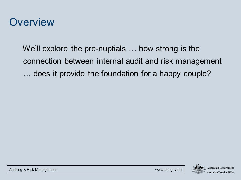 Auditing & Risk Management www.ato.gov.au Overview We'll explore the pre-nuptials … how strong is the connection between internal audit and risk manag