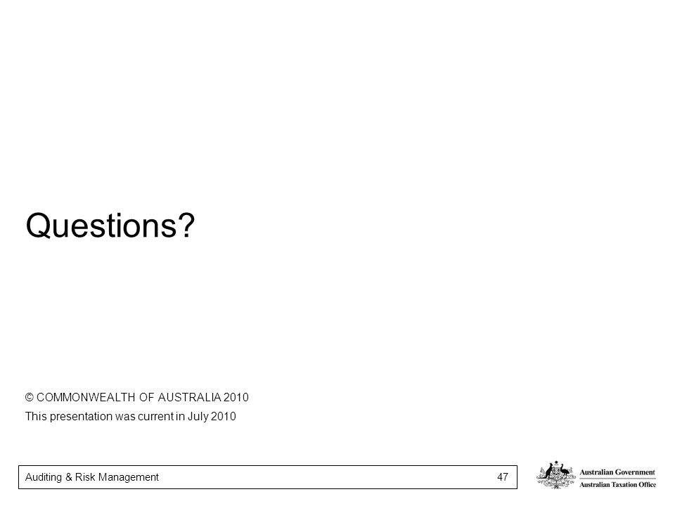 Auditing & Risk Management 47 Questions? © COMMONWEALTH OF AUSTRALIA 2010 This presentation was current in July 2010