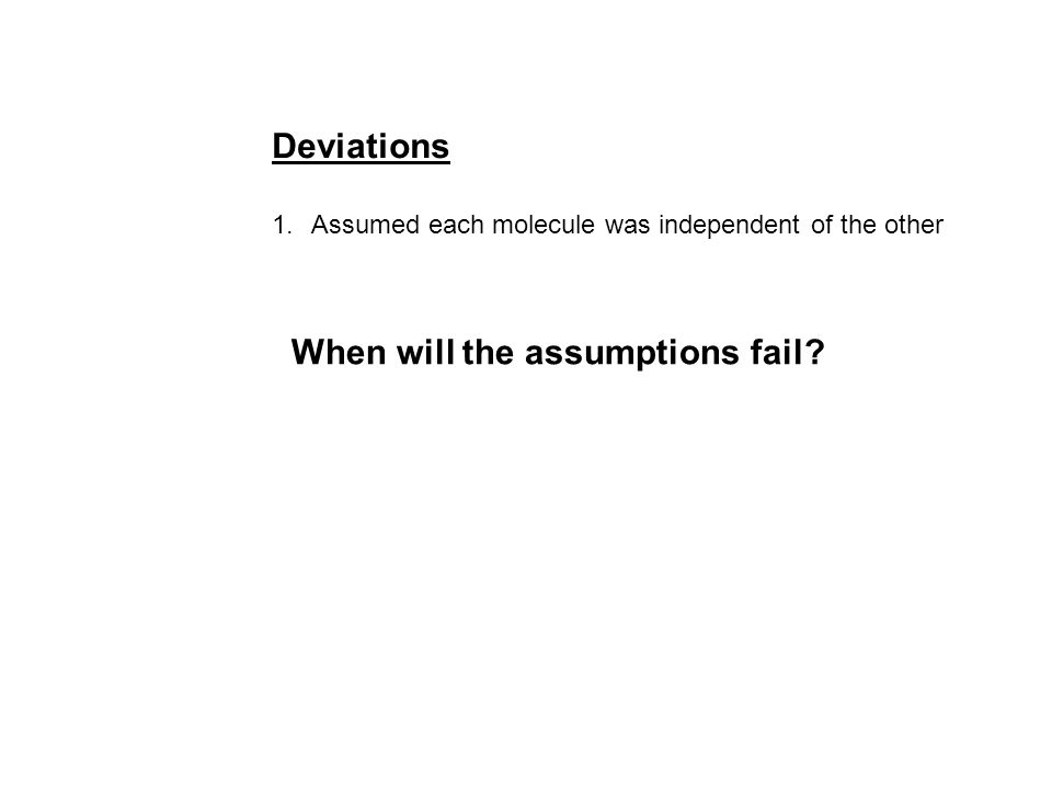 Deviations 1.Assumed each molecule was independent of the other When will the assumptions fail