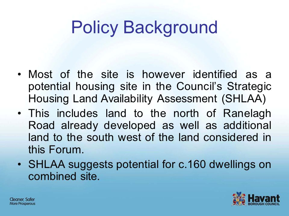 Policy Background Most of the site is however identified as a potential housing site in the Council's Strategic Housing Land Availability Assessment (SHLAA) This includes land to the north of Ranelagh Road already developed as well as additional land to the south west of the land considered in this Forum.