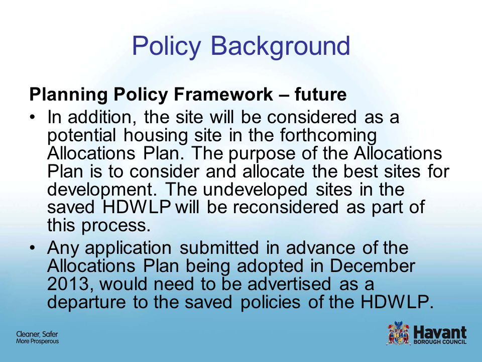 Policy Background Planning Policy Framework – future In addition, the site will be considered as a potential housing site in the forthcoming Allocations Plan.