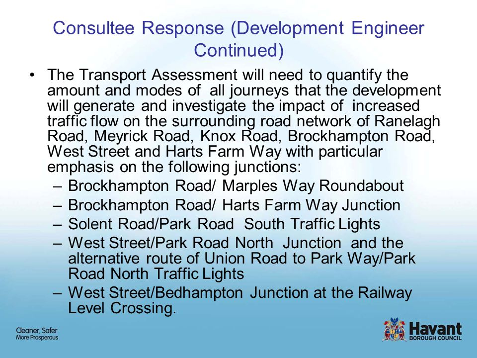 Consultee Response (Development Engineer Continued) The Transport Assessment will need to quantify the amount and modes of all journeys that the development will generate and investigate the impact of increased traffic flow on the surrounding road network of Ranelagh Road, Meyrick Road, Knox Road, Brockhampton Road, West Street and Harts Farm Way with particular emphasis on the following junctions: –Brockhampton Road/ Marples Way Roundabout –Brockhampton Road/ Harts Farm Way Junction –Solent Road/Park Road South Traffic Lights –West Street/Park Road North Junction and the alternative route of Union Road to Park Way/Park Road North Traffic Lights –West Street/Bedhampton Junction at the Railway Level Crossing.