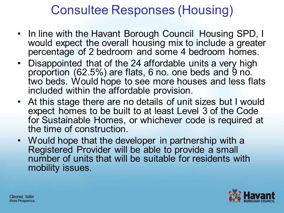 Consultee Responses (Housing) In line with the Havant Borough Council Housing SPD, I would expect the overall housing mix to include a greater percentage of 2 bedroom and some 4 bedroom homes.