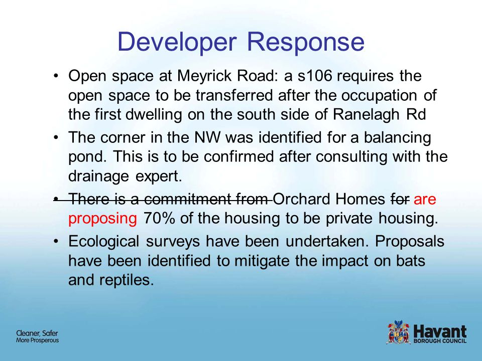 Developer Response Open space at Meyrick Road: a s106 requires the open space to be transferred after the occupation of the first dwelling on the south side of Ranelagh Rd The corner in the NW was identified for a balancing pond.