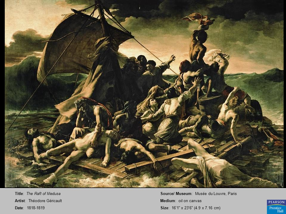 Title: The Raft of Medusa Artist: Théodore Géricault Date: 1818-1819 Source/ Museum: Musée du Louvre, Paris Medium: oil on canvas Size: 16 1 x 23 6 (4.9 x 7.16 cm)