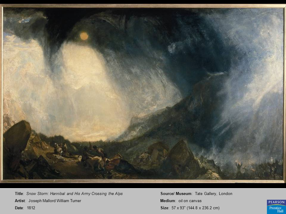 Title: Snow Storm: Hannibal and His Army Crossing the Alps Artist: Joseph Mallord William Turner Date: 1812 Source/ Museum: Tate Gallery, London Medium: oil on canvas Size: 57 x 93 (144.8 x 236.2 cm)